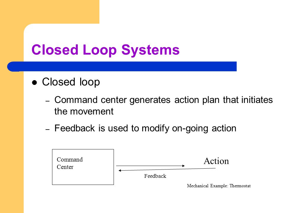 Closed Loop Systems Closed loop – Command center generates action plan that initiates the movement – Feedback is used to modify on-going action Comman