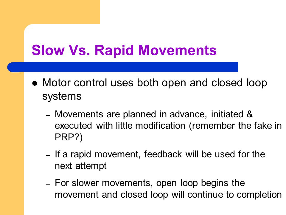 Slow Vs. Rapid Movements Motor control uses both open and closed loop systems – Movements are planned in advance, initiated & executed with little mod