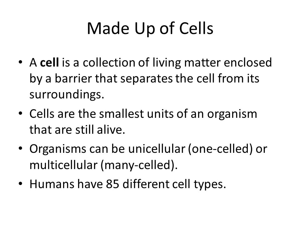 Made Up of Cells A cell is a collection of living matter enclosed by a barrier that separates the cell from its surroundings. Cells are the smallest u