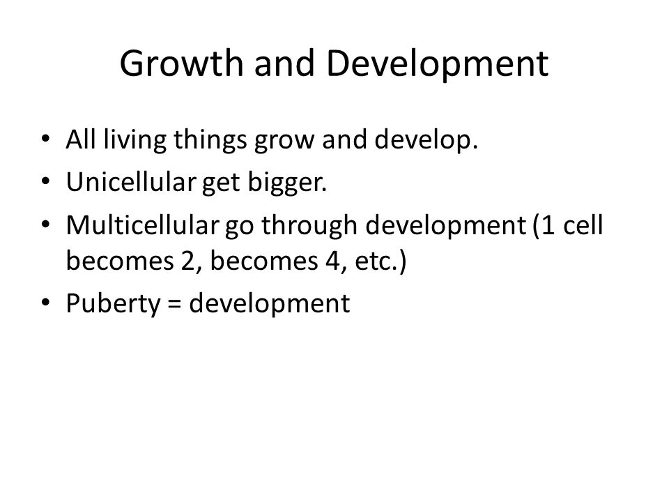 Growth and Development All living things grow and develop. Unicellular get bigger. Multicellular go through development (1 cell becomes 2, becomes 4,