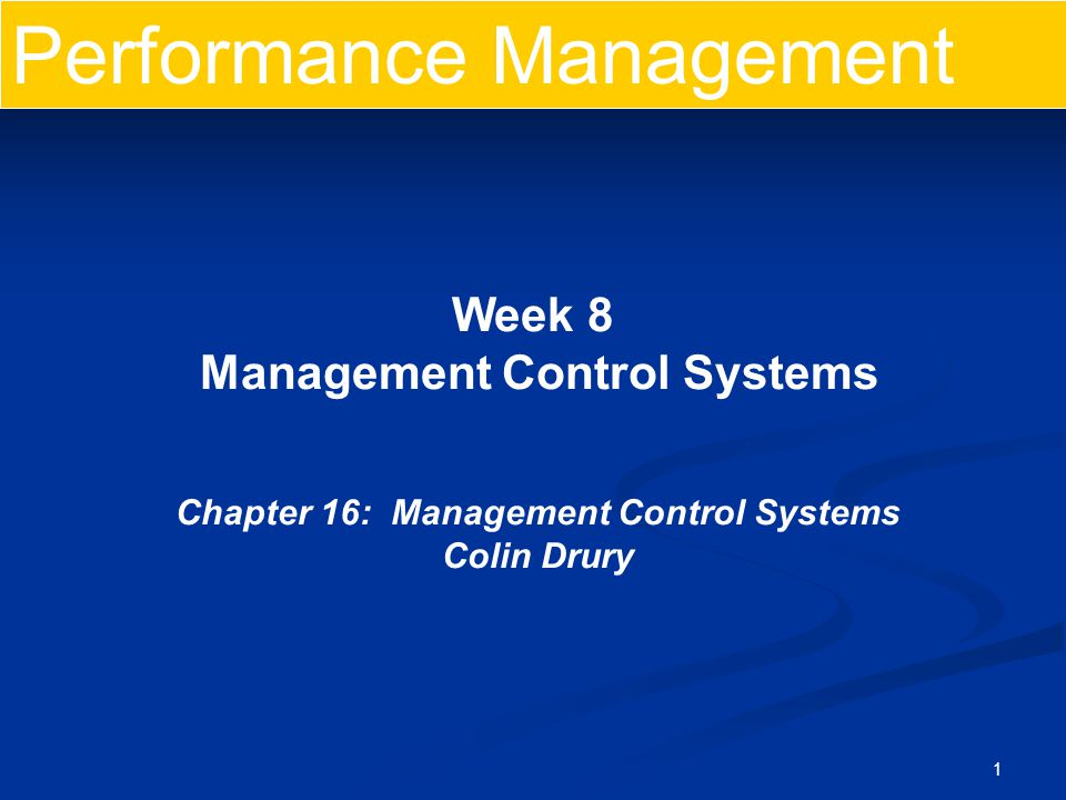1 Performance Management Week 8 Management Control Systems Chapter 16: Management Control Systems Colin Drury