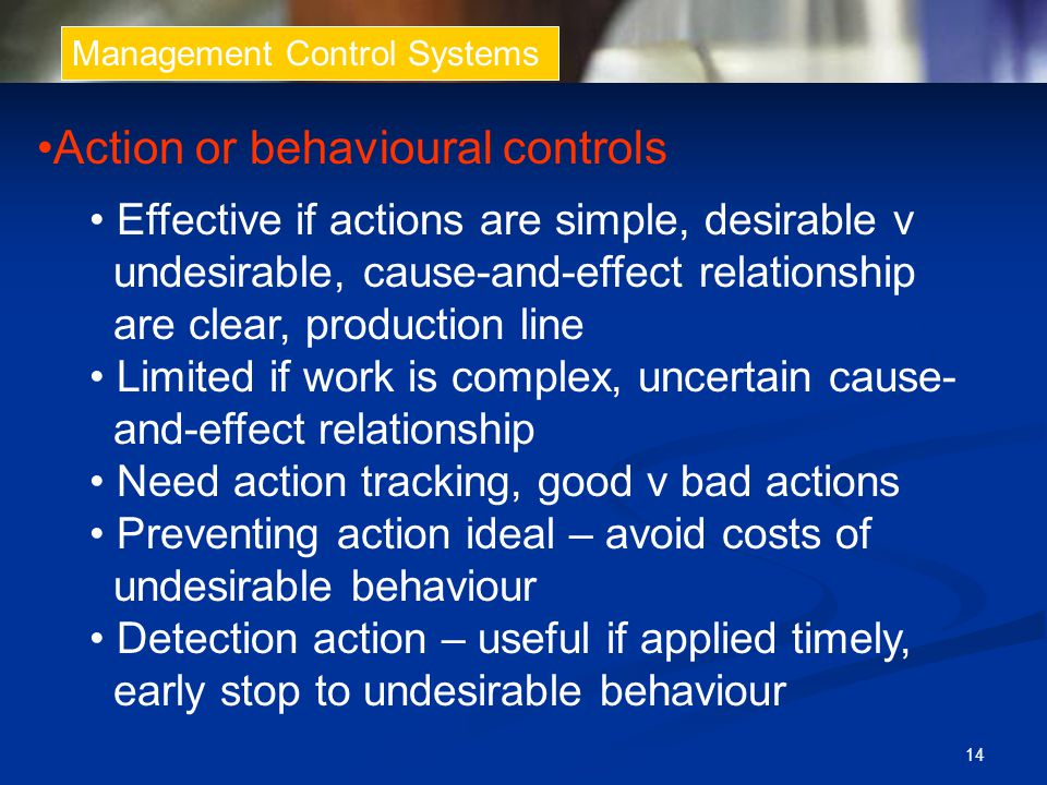 14 Management Control Systems Action or behavioural controls Effective if actions are simple, desirable v undesirable, cause-and-effect relationship a