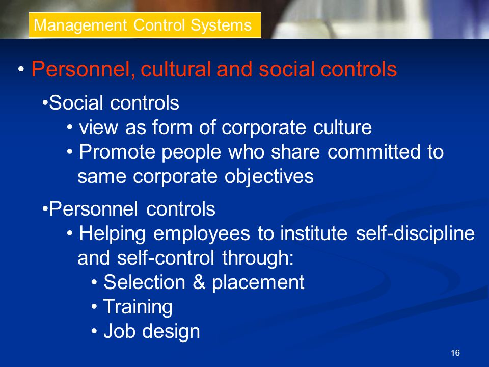 16 Management Control Systems Personnel, cultural and social controls Social controls view as form of corporate culture Promote people who share commi