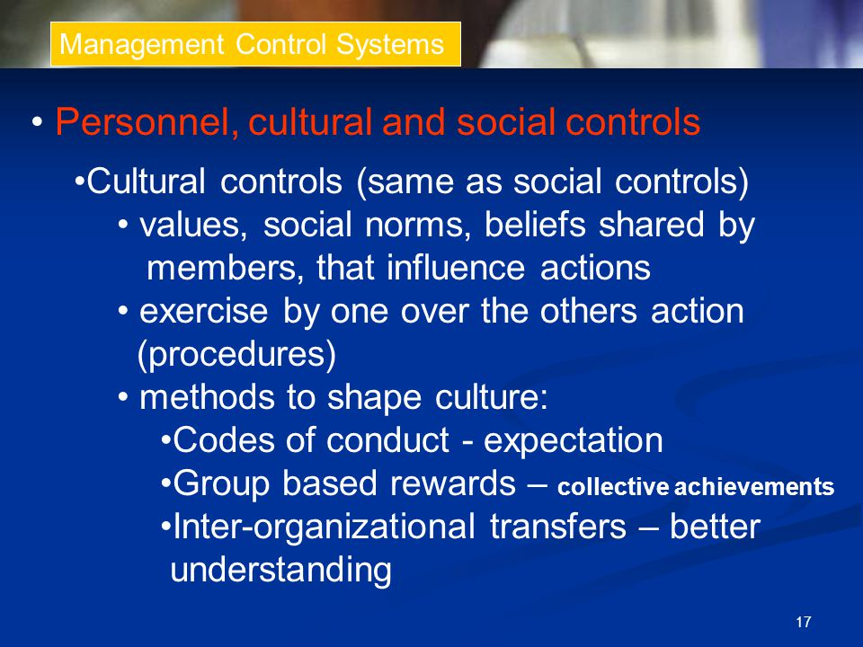 17 Management Control Systems Personnel, cultural and social controls Cultural controls (same as social controls) values, social norms, beliefs shared by members, that influence actions exercise by one over the others action (procedures) methods to shape culture: Codes of conduct - expectation Group based rewards – collective achievements Inter-organizational transfers – better understanding