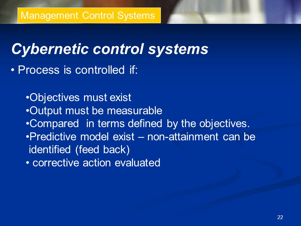 22 Management Control Systems Cybernetic control systems Process is controlled if: Objectives must exist Output must be measurable Compared in terms defined by the objectives.