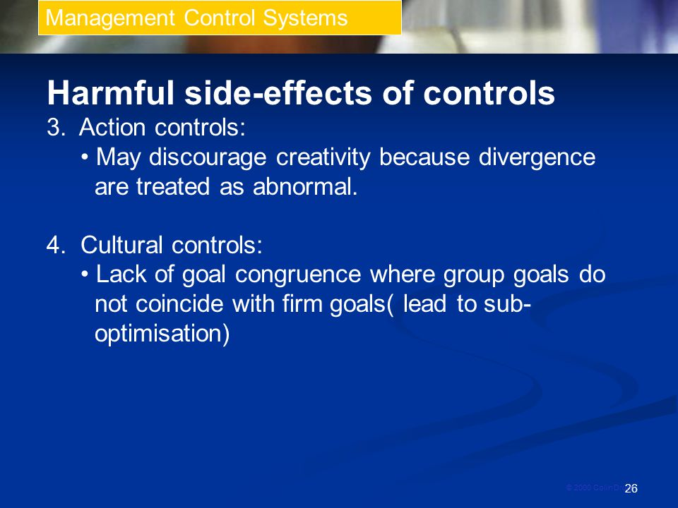 26 Management Control Systems © 2000 Colin Drury Harmful side-effects of controls 3. Action controls: May discourage creativity because divergence are