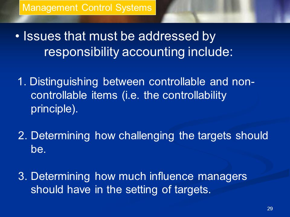 29 Management Control Systems Issues that must be addressed by responsibility accounting include: 1.