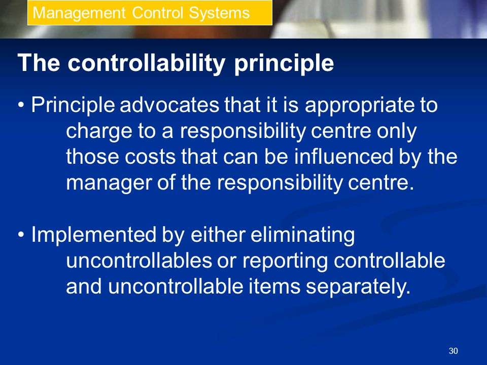 30 Management Control Systems The controllability principle Principle advocates that it is appropriate to charge to a responsibility centre only those costs that can be influenced by the manager of the responsibility centre.