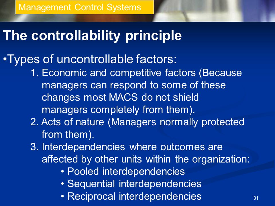 31 Management Control Systems The controllability principle Types of uncontrollable factors: 1. Economic and competitive factors (Because managers can