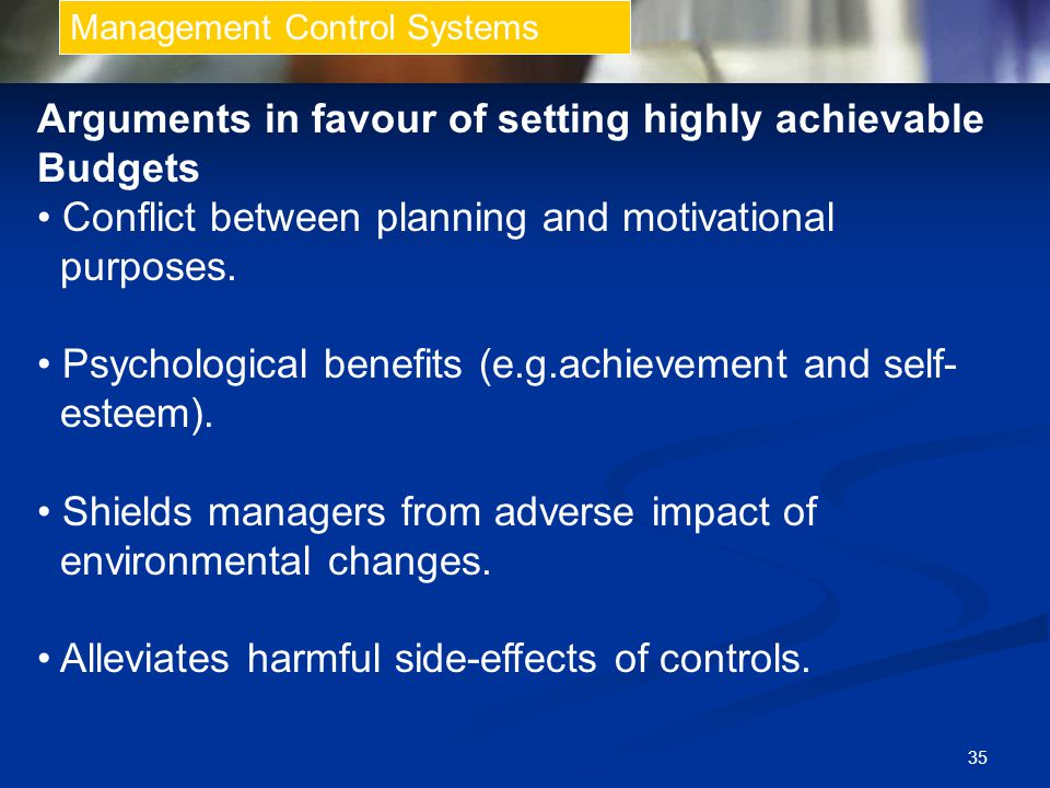 35 Management Control Systems Arguments in favour of setting highly achievable Budgets Conflict between planning and motivational purposes.