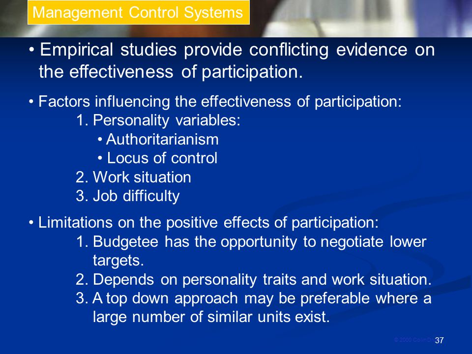 37 Management Control Systems © 2000 Colin Drury Empirical studies provide conflicting evidence on the effectiveness of participation.