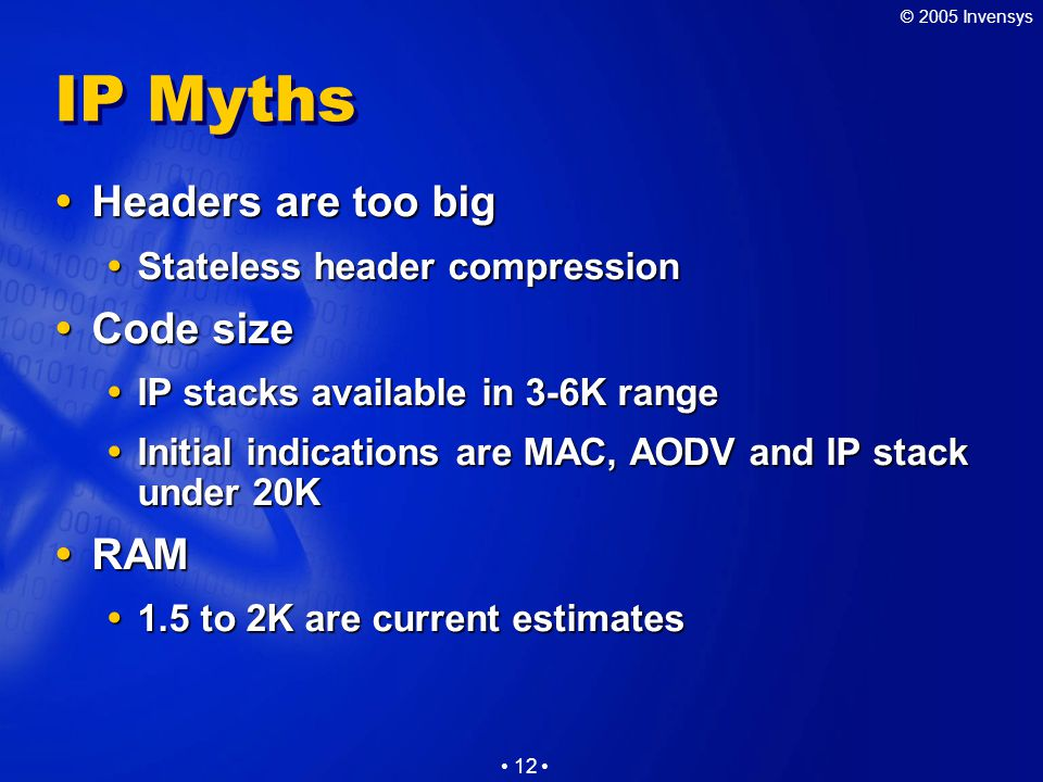 © 2005 Invensys 12 IP Myths  Headers are too big  Stateless header compression  Code size  IP stacks available in 3-6K range  Initial indications are MAC, AODV and IP stack under 20K  RAM  1.5 to 2K are current estimates