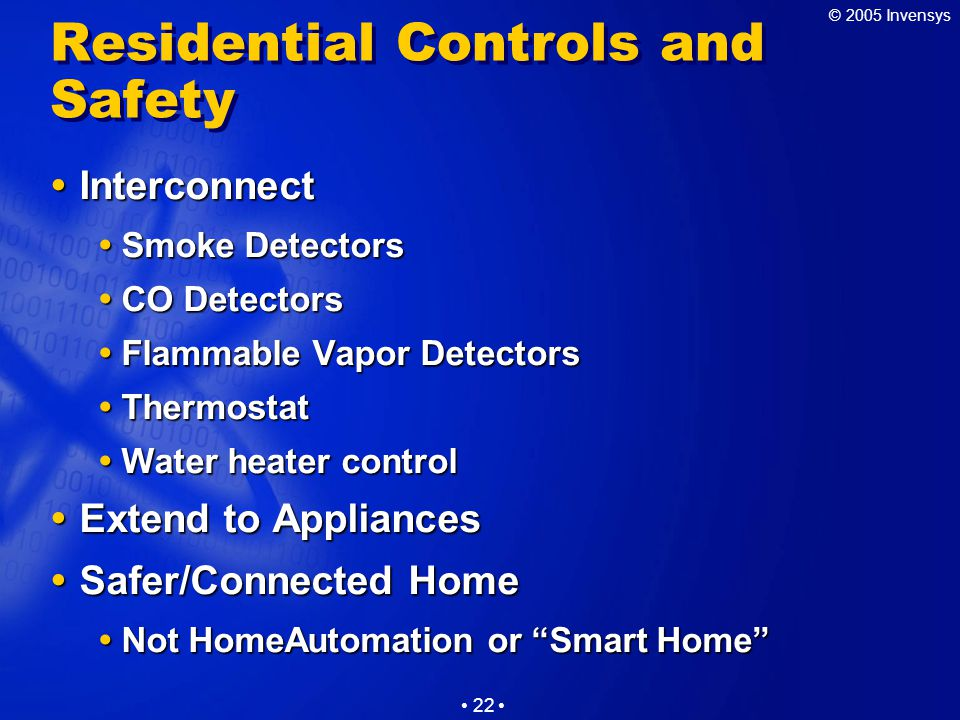 © 2005 Invensys 22 Residential Controls and Safety  Interconnect  Smoke Detectors  CO Detectors  Flammable Vapor Detectors  Thermostat  Water heater control  Extend to Appliances  Safer/Connected Home  Not HomeAutomation or Smart Home
