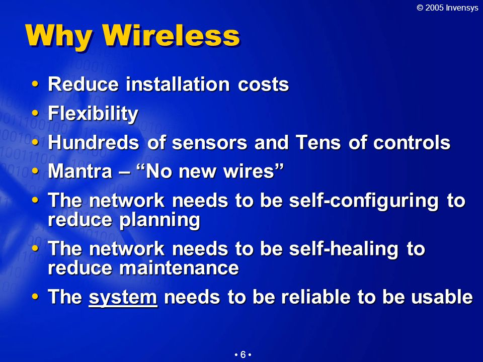 © 2005 Invensys 6 Why Wireless  Reduce installation costs  Flexibility  Hundreds of sensors and Tens of controls  Mantra – No new wires  The network needs to be self-configuring to reduce planning  The network needs to be self-healing to reduce maintenance  The system needs to be reliable to be usable