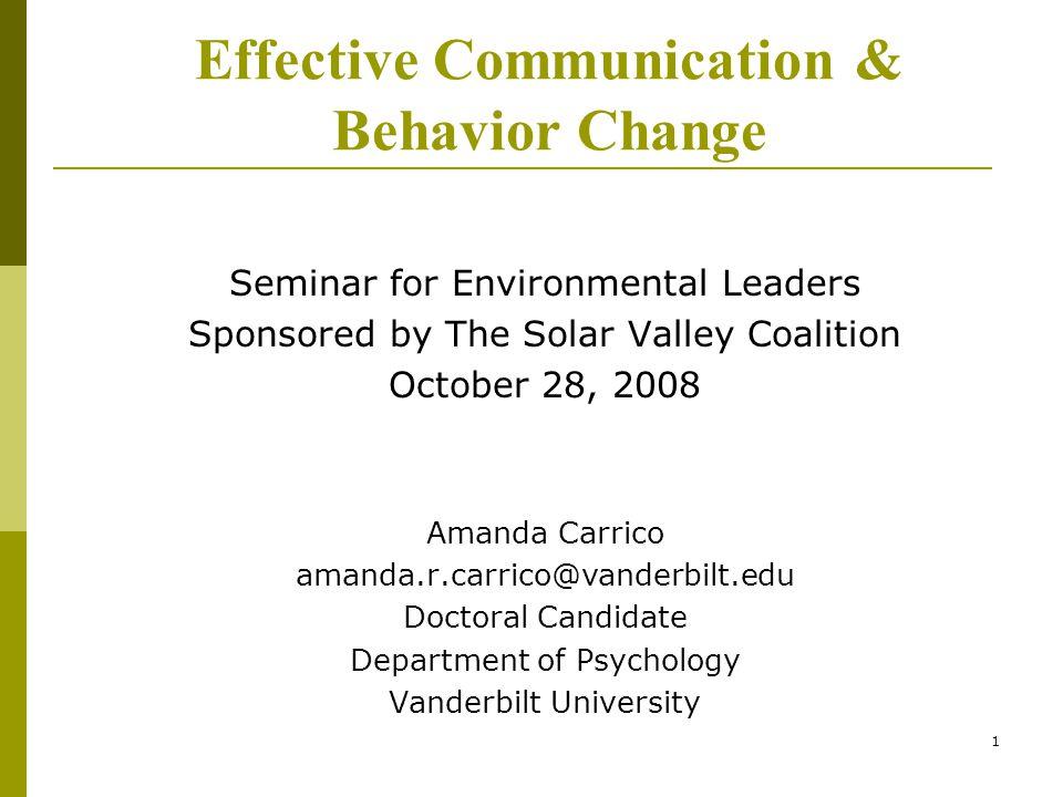 1 Effective Communication & Behavior Change Seminar for Environmental Leaders Sponsored by The Solar Valley Coalition October 28, 2008 Amanda Carrico amanda.r.carrico@vanderbilt.edu Doctoral Candidate Department of Psychology Vanderbilt University