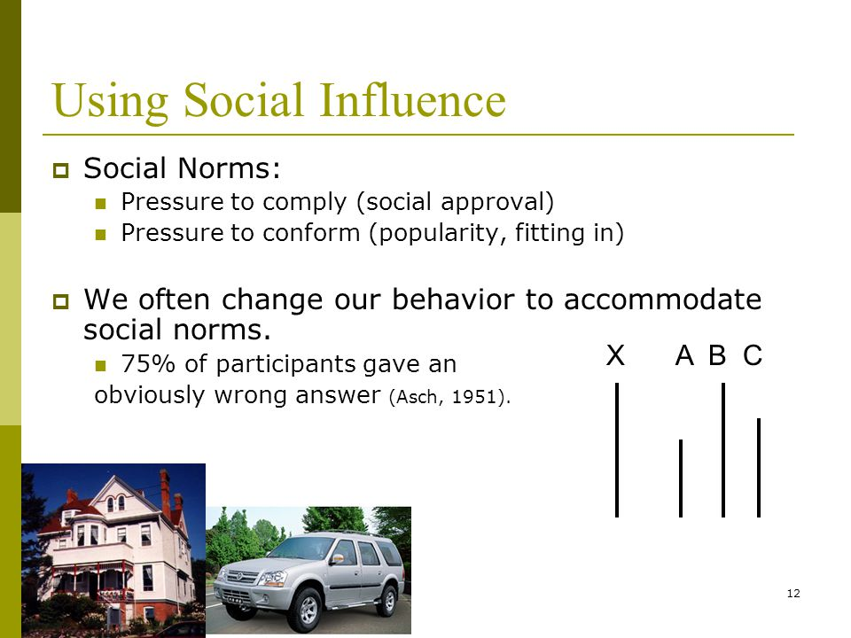 12 Using Social Influence  Social Norms: Pressure to comply (social approval) Pressure to conform (popularity, fitting in)  We often change our behavior to accommodate social norms.