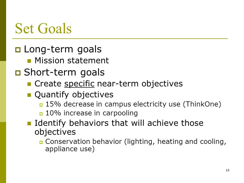 16 Set Goals  Long-term goals Mission statement  Short-term goals Create specific near-term objectives Quantify objectives  15% decrease in campus electricity use (ThinkOne)  10% increase in carpooling Identify behaviors that will achieve those objectives  Conservation behavior (lighting, heating and cooling, appliance use)