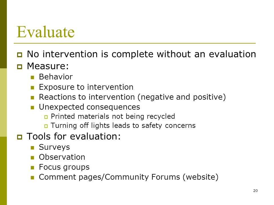 20 Evaluate  No intervention is complete without an evaluation  Measure: Behavior Exposure to intervention Reactions to intervention (negative and positive) Unexpected consequences  Printed materials not being recycled  Turning off lights leads to safety concerns  Tools for evaluation: Surveys Observation Focus groups Comment pages/Community Forums (website)