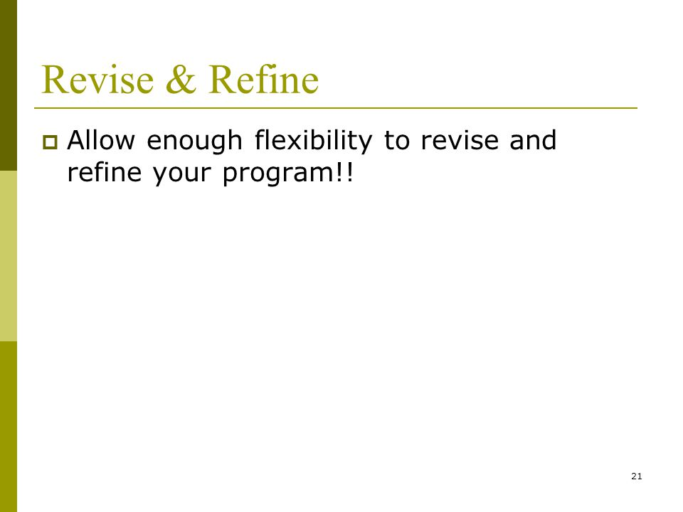 21 Revise & Refine  Allow enough flexibility to revise and refine your program!!