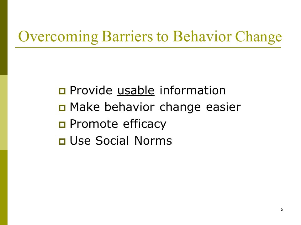 5 Overcoming Barriers to Behavior Change  Provide usable information  Make behavior change easier  Promote efficacy  Use Social Norms