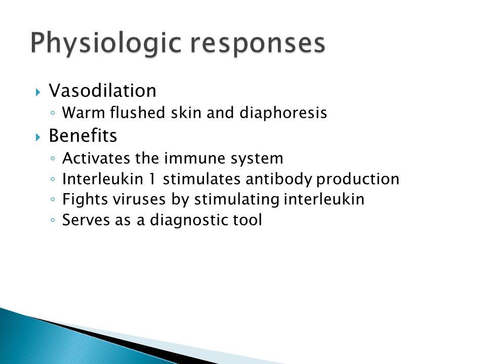  Vasodilation ◦ Warm flushed skin and diaphoresis  Benefits ◦ Activates the immune system ◦ Interleukin 1 stimulates antibody production ◦ Fights vi