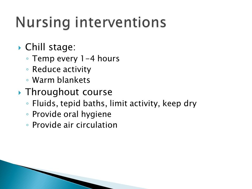  Chill stage: ◦ Temp every 1-4 hours ◦ Reduce activity ◦ Warm blankets  Throughout course ◦ Fluids, tepid baths, limit activity, keep dry ◦ Provide