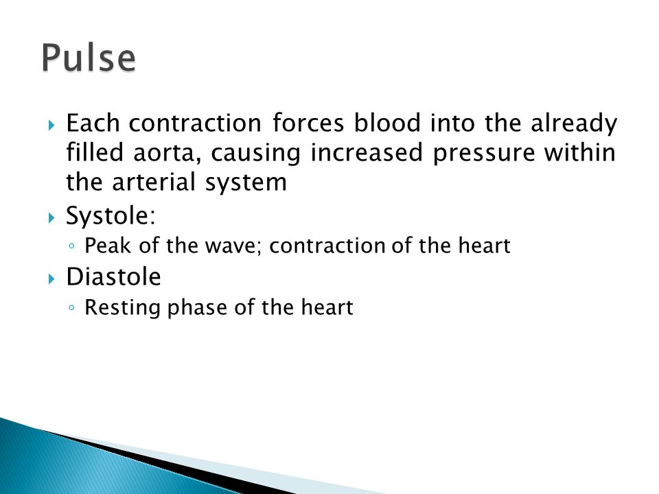  Each contraction forces blood into the already filled aorta, causing increased pressure within the arterial system  Systole: ◦ Peak of the wave; contraction of the heart  Diastole ◦ Resting phase of the heart