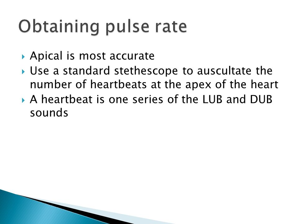  Apical is most accurate  Use a standard stethescope to auscultate the number of heartbeats at the apex of the heart  A heartbeat is one series of