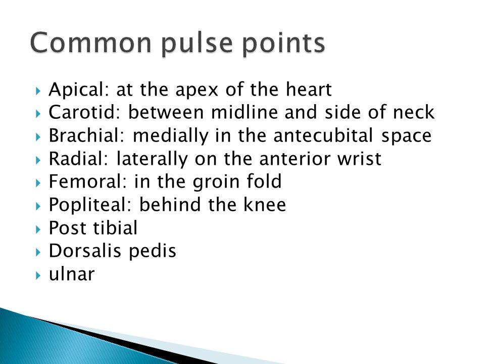  Apical: at the apex of the heart  Carotid: between midline and side of neck  Brachial: medially in the antecubital space  Radial: laterally on the anterior wrist  Femoral: in the groin fold  Popliteal: behind the knee  Post tibial  Dorsalis pedis  ulnar