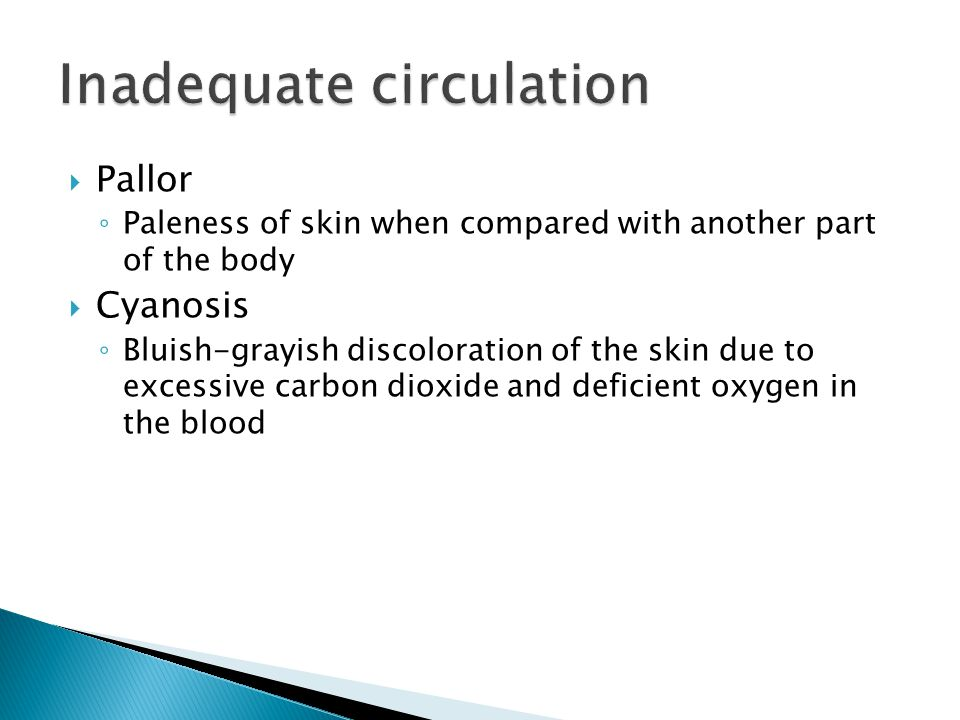  Pallor ◦ Paleness of skin when compared with another part of the body  Cyanosis ◦ Bluish-grayish discoloration of the skin due to excessive carbon