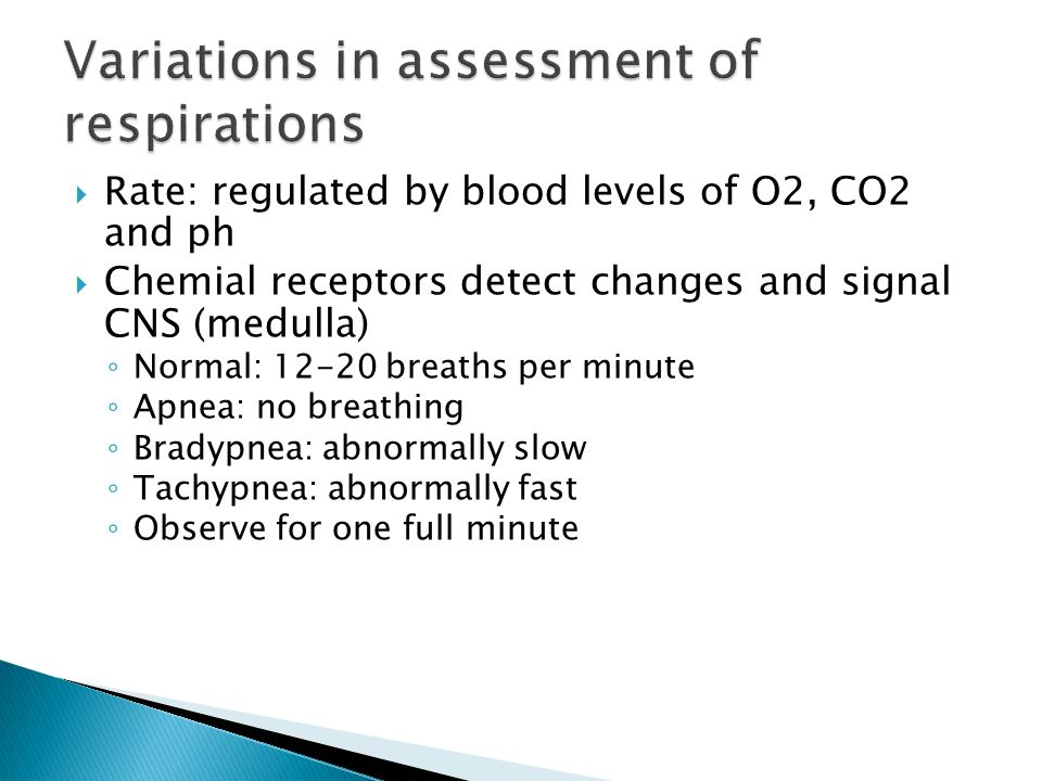  Rate: regulated by blood levels of O2, CO2 and ph  Chemial receptors detect changes and signal CNS (medulla) ◦ Normal: 12-20 breaths per minute ◦ A