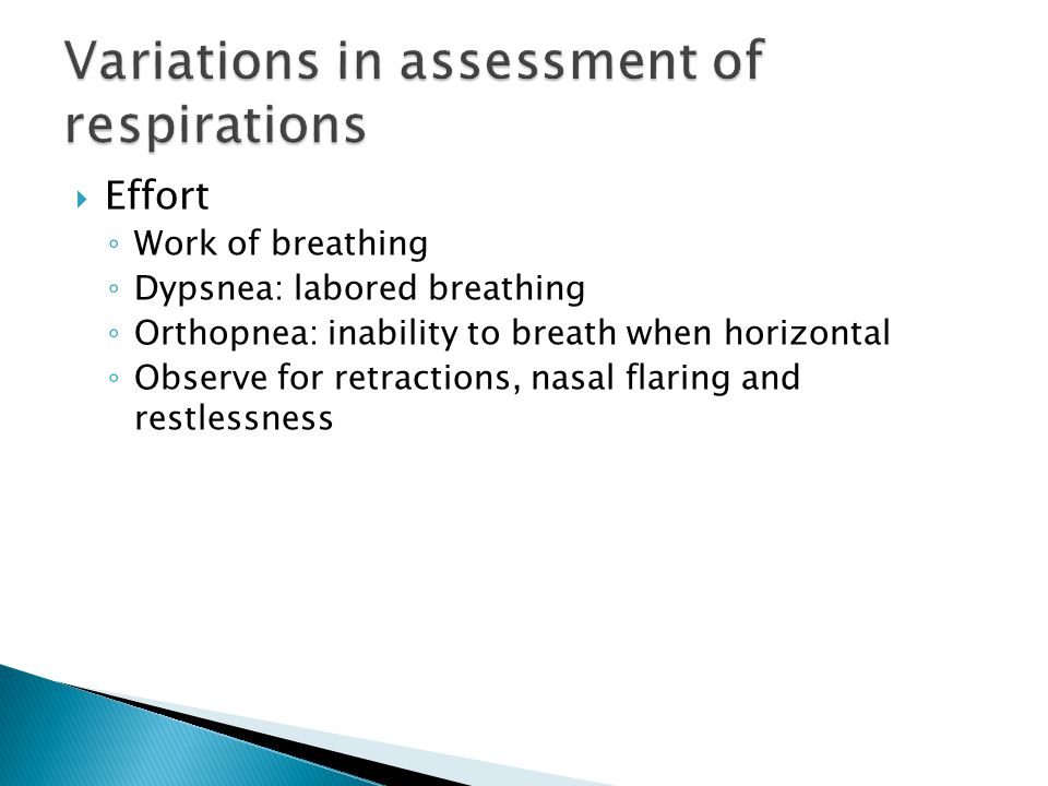  Effort ◦ Work of breathing ◦ Dypsnea: labored breathing ◦ Orthopnea: inability to breath when horizontal ◦ Observe for retractions, nasal flaring an