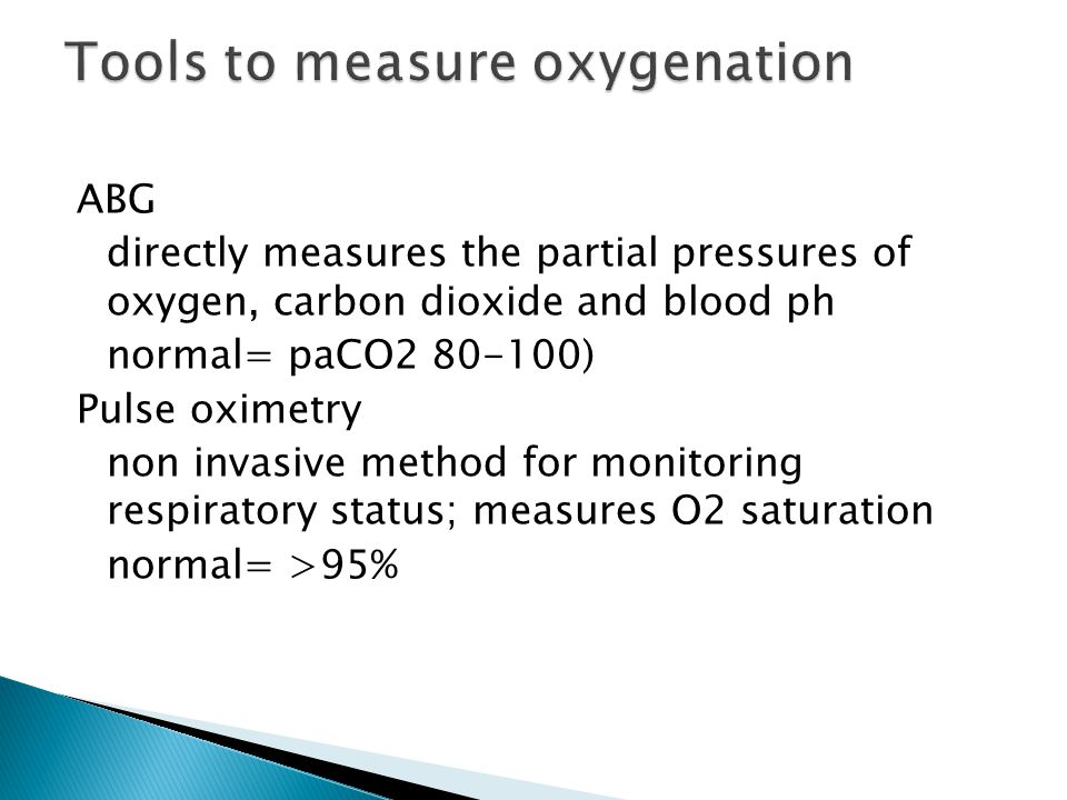 ABG directly measures the partial pressures of oxygen, carbon dioxide and blood ph normal= paCO2 80-100) Pulse oximetry non invasive method for monito