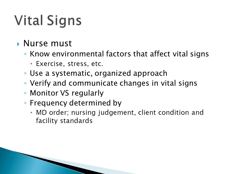  Nurse must ◦ Know environmental factors that affect vital signs  Exercise, stress, etc. ◦ Use a systematic, organized approach ◦ Verify and communi