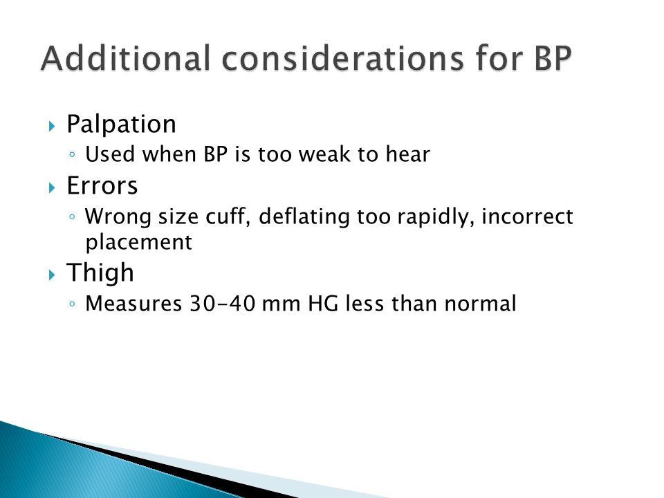  Palpation ◦ Used when BP is too weak to hear  Errors ◦ Wrong size cuff, deflating too rapidly, incorrect placement  Thigh ◦ Measures 30-40 mm HG less than normal