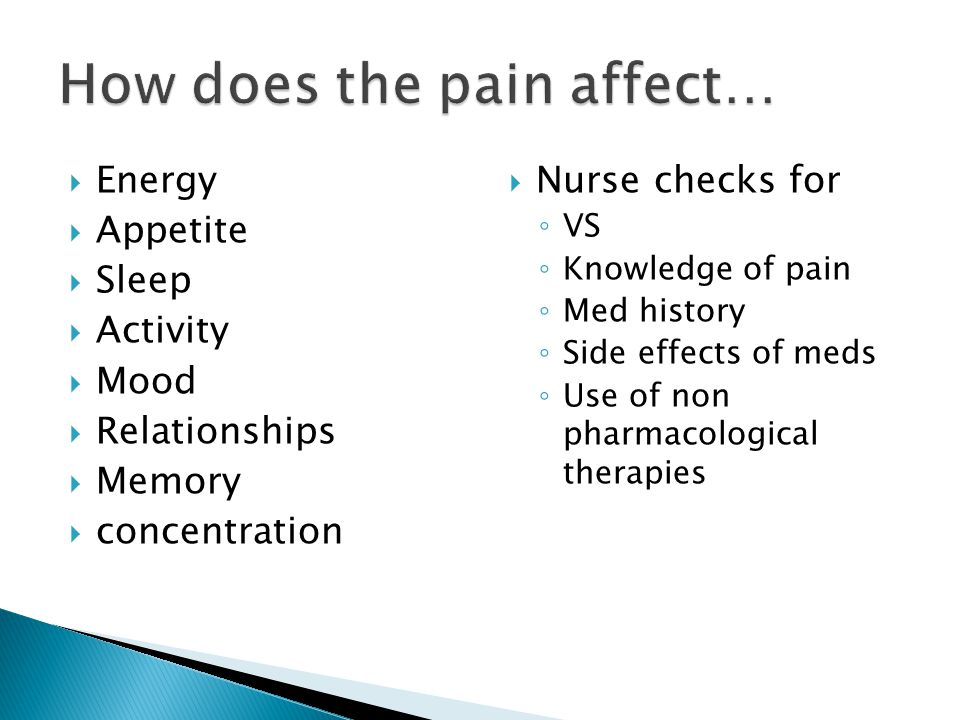  Energy  Appetite  Sleep  Activity  Mood  Relationships  Memory  concentration  Nurse checks for ◦ VS ◦ Knowledge of pain ◦ Med history ◦ Side effects of meds ◦ Use of non pharmacological therapies