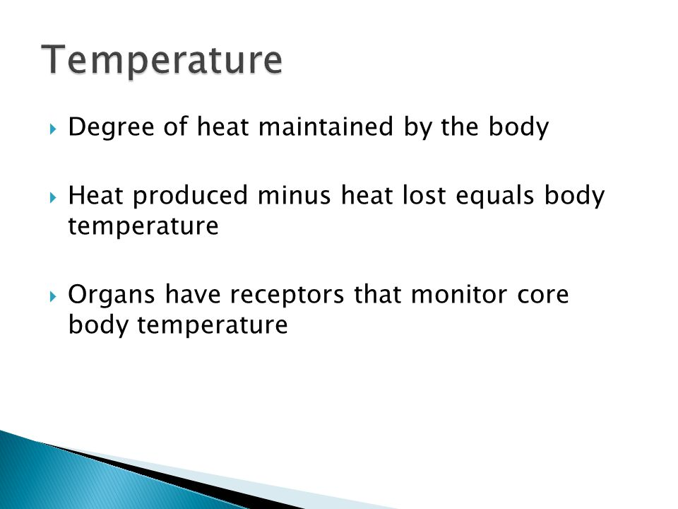  Degree of heat maintained by the body  Heat produced minus heat lost equals body temperature  Organs have receptors that monitor core body tempera