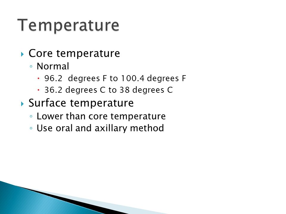  Core temperature ◦ Normal  96.2 degrees F to 100.4 degrees F  36.2 degrees C to 38 degrees C  Surface temperature ◦ Lower than core temperature ◦ Use oral and axillary method