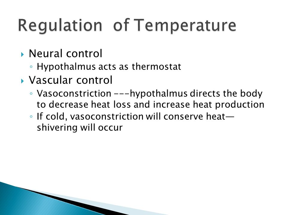  Neural control ◦ Hypothalmus acts as thermostat  Vascular control ◦ Vasoconstriction ---hypothalmus directs the body to decrease heat loss and increase heat production ◦ If cold, vasoconstriction will conserve heat— shivering will occur