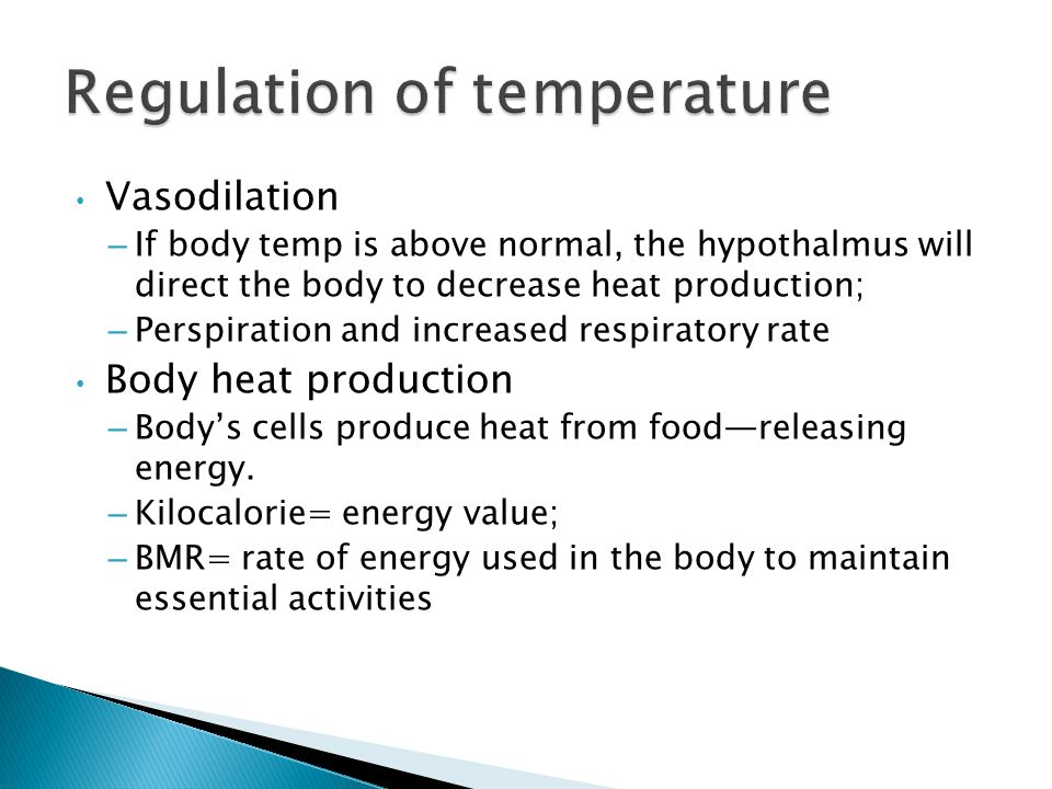 Vasodilation – If body temp is above normal, the hypothalmus will direct the body to decrease heat production; – Perspiration and increased respiratory rate Body heat production – Body's cells produce heat from food—releasing energy.