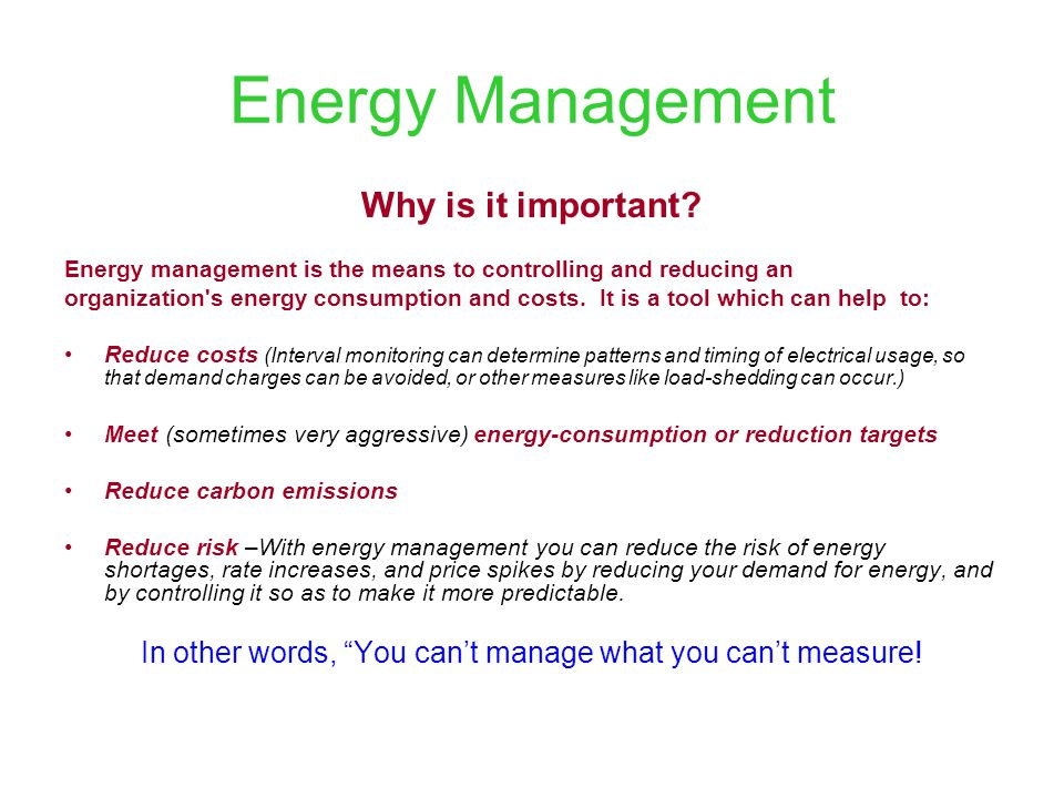 Energy Management Why is it important? Energy management is the means to controlling and reducing an organization's energy consumption and costs. It i