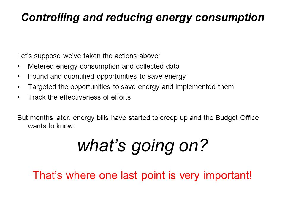 Controlling and reducing energy consumption Let's suppose we've taken the actions above: Metered energy consumption and collected data Found and quant
