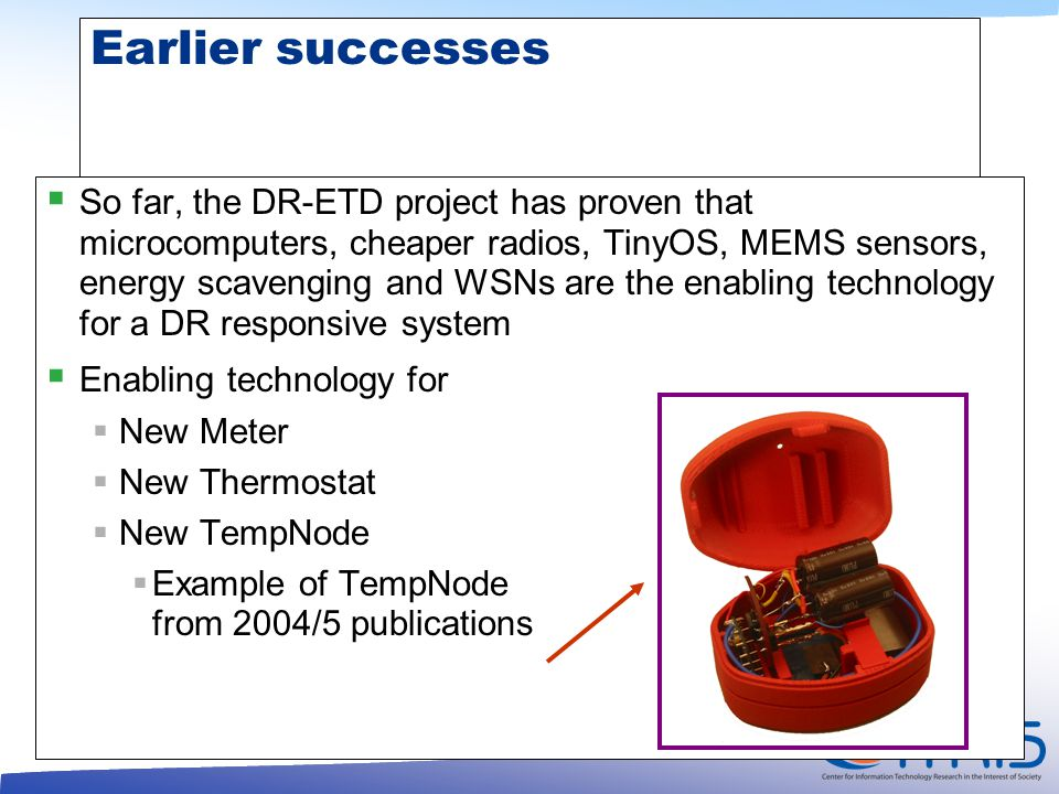 Earlier successes  So far, the DR-ETD project has proven that microcomputers, cheaper radios, TinyOS, MEMS sensors, energy scavenging and WSNs are the enabling technology for a DR responsive system  Enabling technology for  New Meter  New Thermostat  New TempNode  Example of TempNode from 2004/5 publications