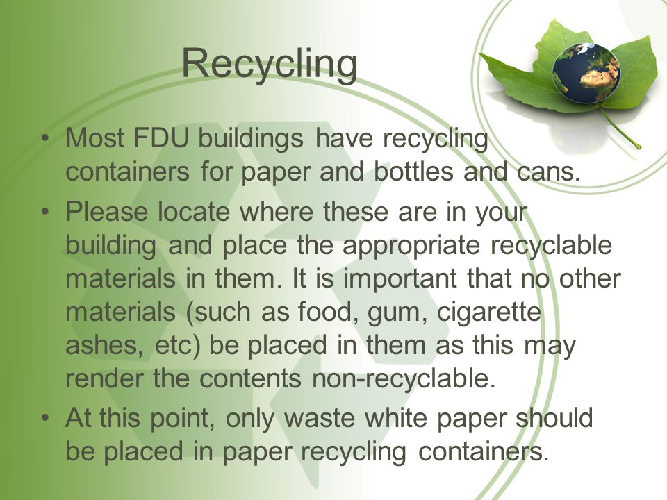 Recycling Most FDU buildings have recycling containers for paper and bottles and cans.