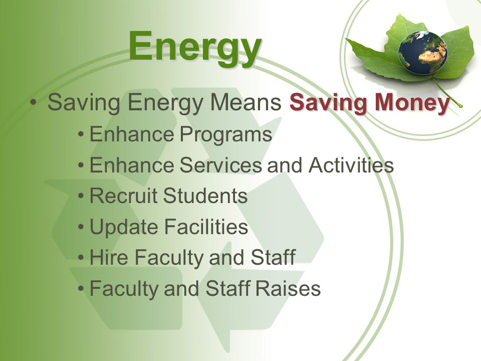 Energy Saving MoneySaving Energy Means Saving Money Enhance Programs Enhance Services and Activities Recruit Students Update Facilities Hire Faculty and Staff Faculty and Staff Raises