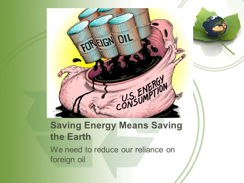 Saving Energy Means Saving the Earth We need to reduce our reliance on foreign oil