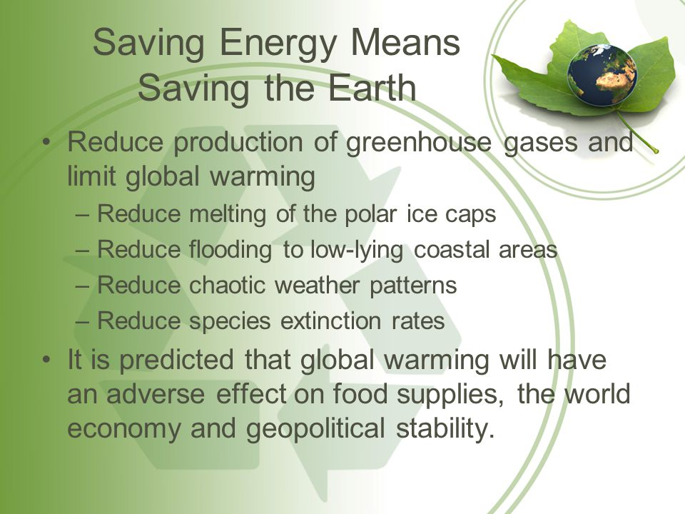Saving Energy Means Saving the Earth Reduce production of greenhouse gases and limit global warming –Reduce melting of the polar ice caps –Reduce flooding to low-lying coastal areas –Reduce chaotic weather patterns –Reduce species extinction rates It is predicted that global warming will have an adverse effect on food supplies, the world economy and geopolitical stability.