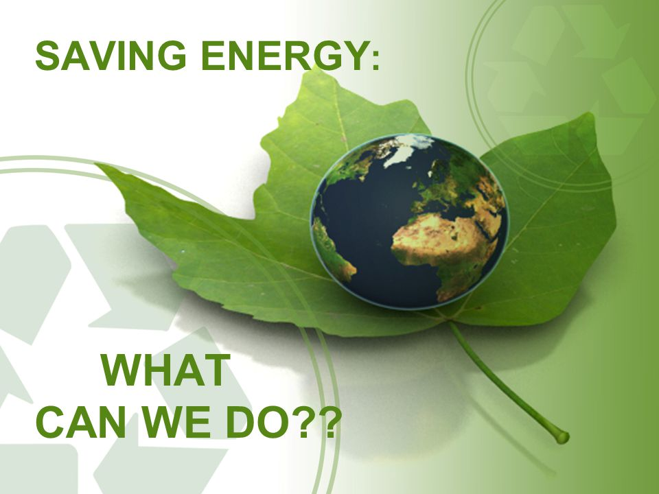 SAVING ENERGY : WHAT CAN WE DO
