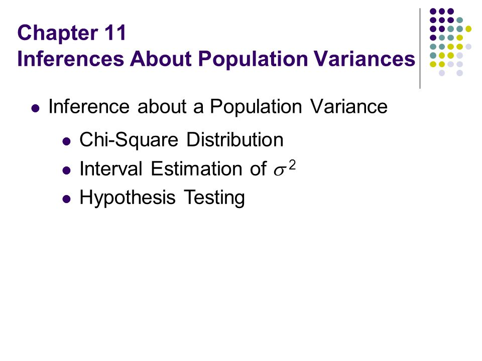 Chapter 11 Inferences About Population Variances Inference about a Population Variance Chi-Square Distribution Interval Estimation of  2 Hypothesis