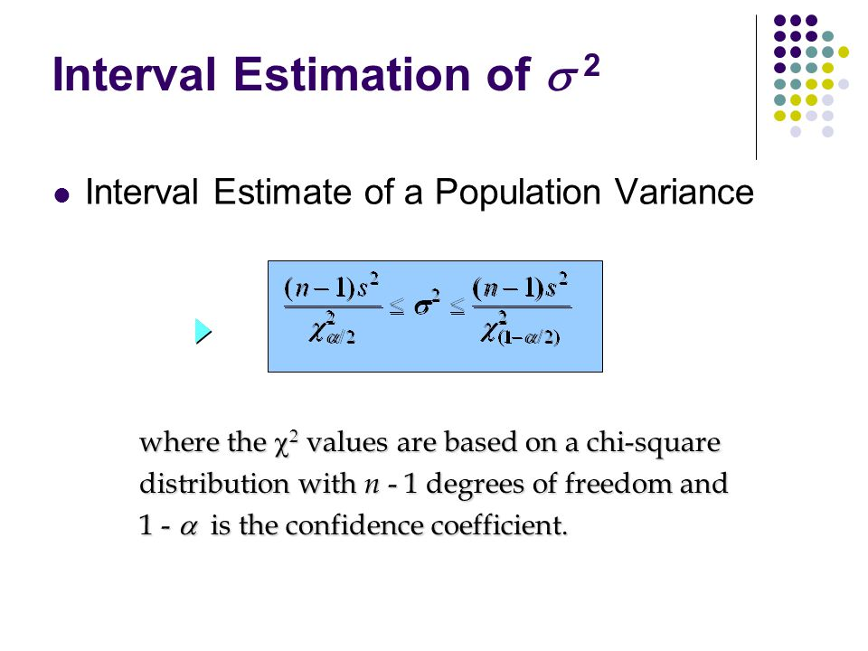 Interval Estimate of a Population Variance Interval Estimation of  2 where the    values are based on a chi-square distribution with n - 1 degree